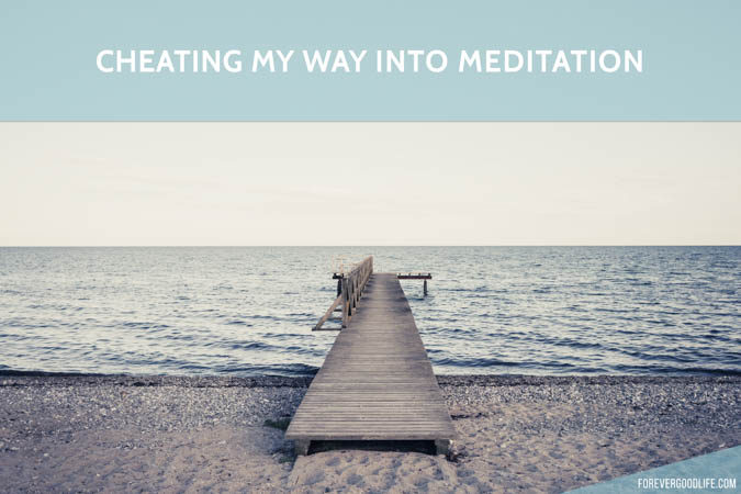 Cheating my way into meditation