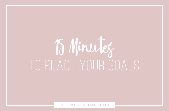 15 Minutes To Reach Your Goal - Free Printable from ForeverGoodLife.com - Get the right stuff done!